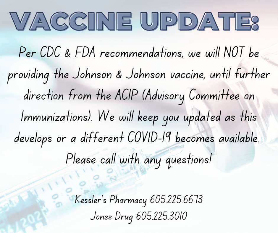 Vaccine Update: Per CDC and FDA recommendations, we will NOT be providing the Johnson and Johnson vaccine until further direction from the ACIP (Advisory Committee on Immunizations). We will keep you updated as this develops or a different COVID-19 vaccine becomes available. Please call with any questions!